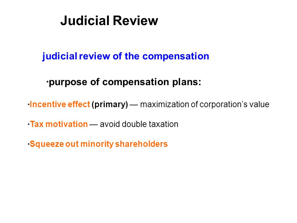 Incentive effect (primary) maximization of corporations value Tax motivation avoid double taxation Squeeze out minority shareholders judicial review of the compensation purpose of compensation plans: