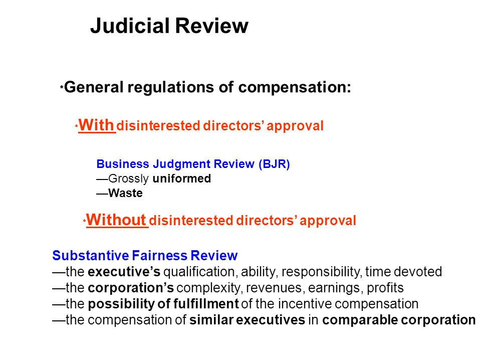 Judicial Review Business Judgment Review (BJR) Grossly uniformed Waste General regulations of compensation: Substantive Fairness Review the executives qualification, ability, responsibility, time devoted the corporations complexity, revenues, earnings, profits the possibility of fulfillment of the incentive compensation the compensation of similar executives in comparable corporation Without disinterested directors approval With disinterested directors approval
