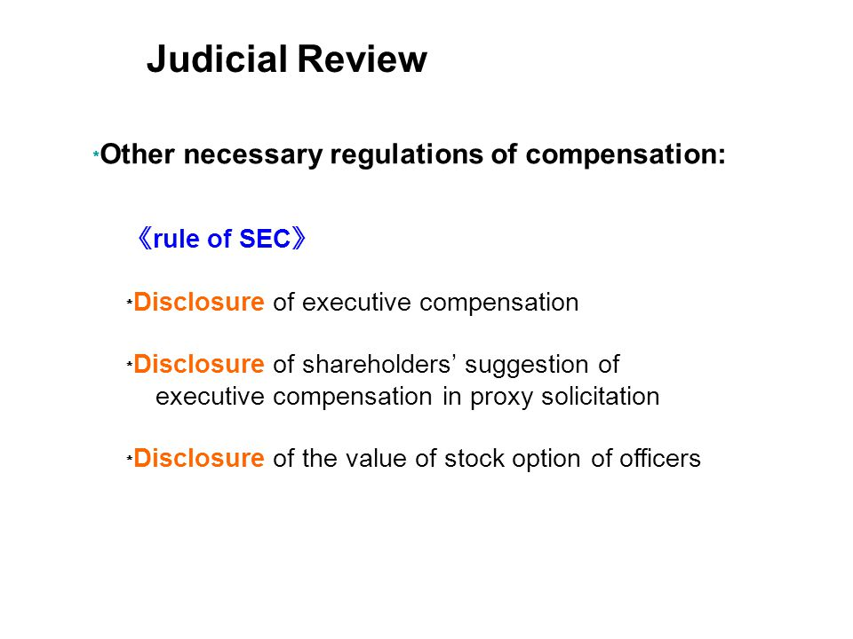 rule of SEC Disclosure of executive compensation Disclosure of shareholders suggestion of executive compensation in proxy solicitation Disclosure of the value of stock option of officers Other necessary regulations of compensation: Judicial Review