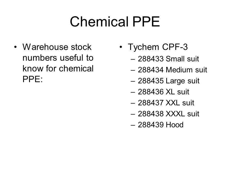 Chemical PPE Warehouse stock numbers useful to know for chemical PPE: Tychem CPF-3 –288433 Small suit –288434 Medium suit –288435 Large suit –288436 X