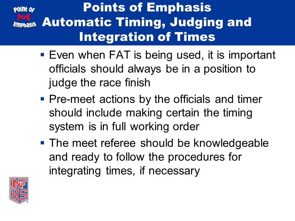 Points of Emphasis Automatic Timing, Judging and Integration of Times Even when FAT is being used, it is important officials should always be in a position to judge the race finish Pre-meet actions by the officials and timer should include making certain the timing system is in full working order The meet referee should be knowledgeable and ready to follow the procedures for integrating times, if necessary