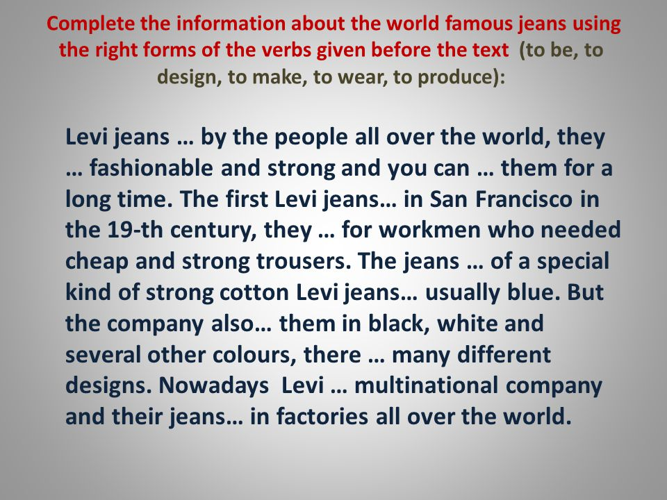 Complete the information about the world famous jeans using the right forms of the verbs given before the text (to be, to design, to make, to wear, to produce): Levi jeans … by the people all over the world, they … fashionable and strong and you can … them for a long time.
