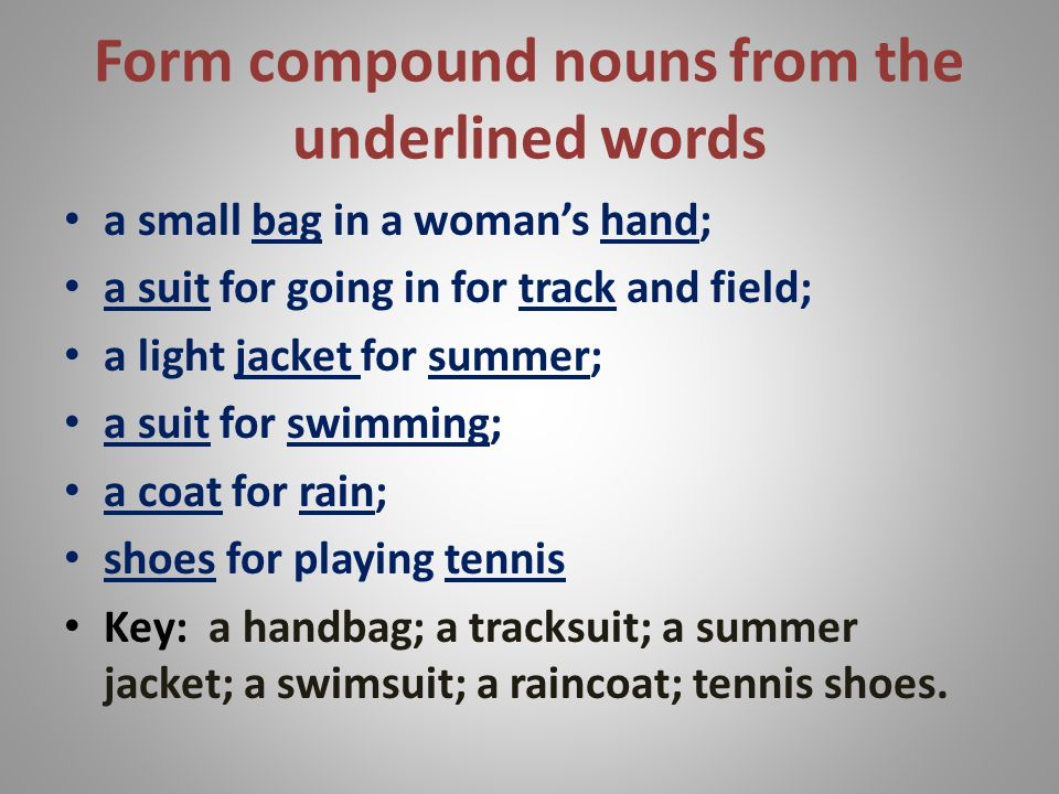 Form compound nouns from the underlined words a small bag in a womans hand; a suit for going in for track and field; a light jacket for summer; a suit for swimming; a coat for rain; shoes for playing tennis Key: a handbag; a tracksuit; a summer jacket; a swimsuit; a raincoat; tennis shoes.