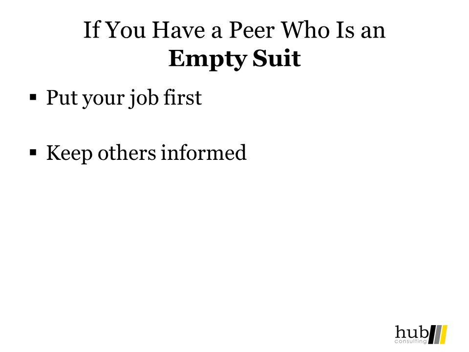 If You Have a Peer Who Is an Empty Suit Put your job first Keep others informed