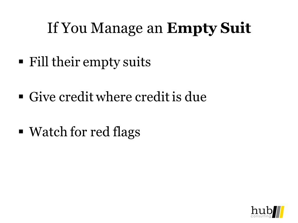 If You Manage an Empty Suit Fill their empty suits Give credit where credit is due Watch for red flags