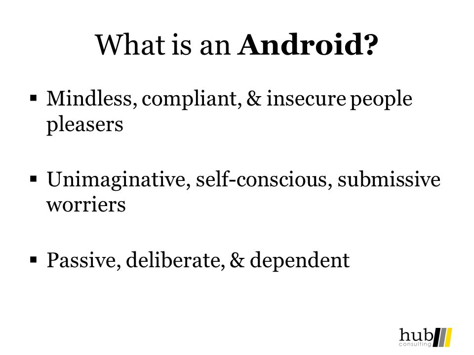 What is an Android? Mindless, compliant, & insecure people pleasers Unimaginative, self-conscious, submissive worriers Passive, deliberate, & dependen