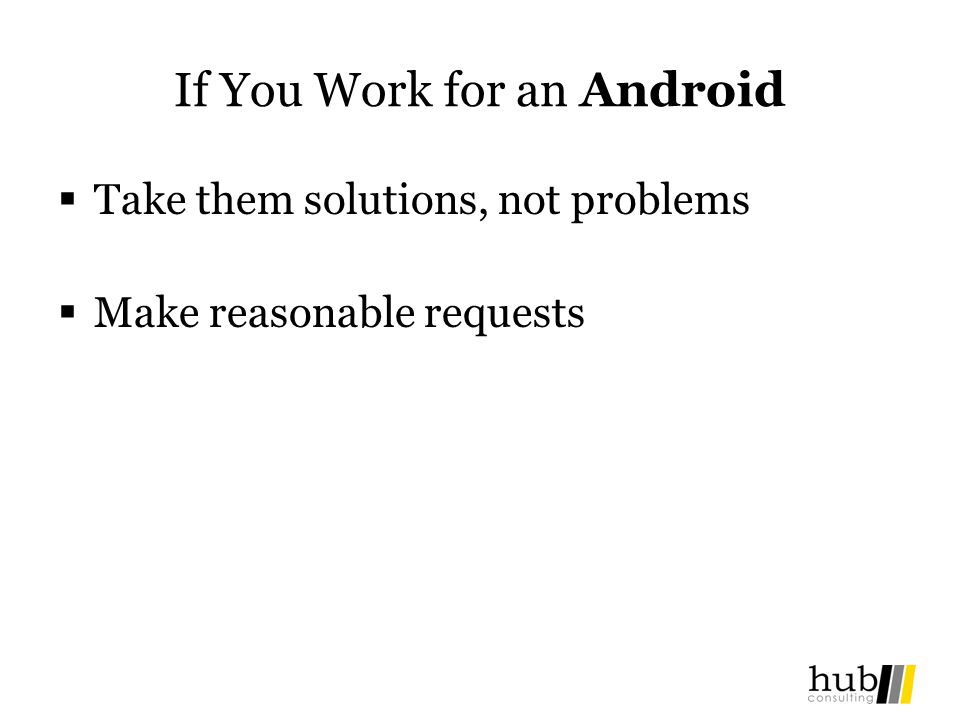 If You Work for an Android Take them solutions, not problems Make reasonable requests