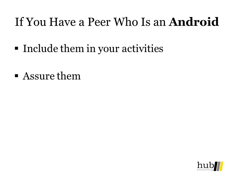 If You Have a Peer Who Is an Android Include them in your activities Assure them
