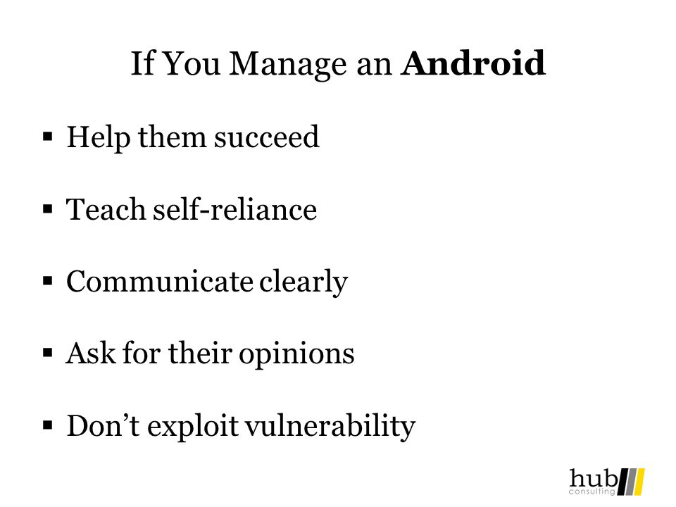If You Manage an Android Help them succeed Teach self-reliance Communicate clearly Ask for their opinions Dont exploit vulnerability