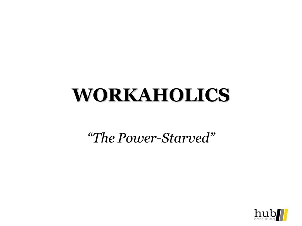 WORKAHOLICS The Power-Starved