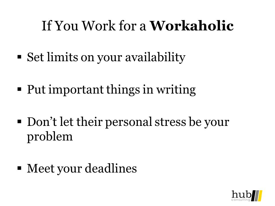 If You Work for a Workaholic Set limits on your availability Put important things in writing Dont let their personal stress be your problem Meet your