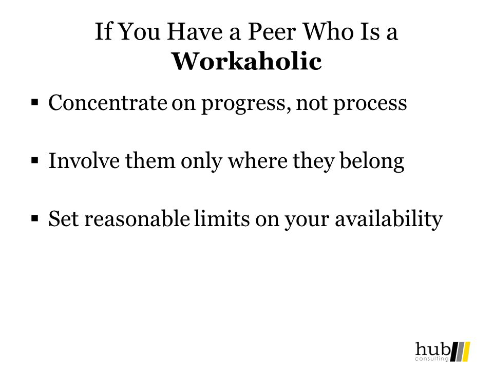 If You Have a Peer Who Is a Workaholic Concentrate on progress, not process Involve them only where they belong Set reasonable limits on your availabi