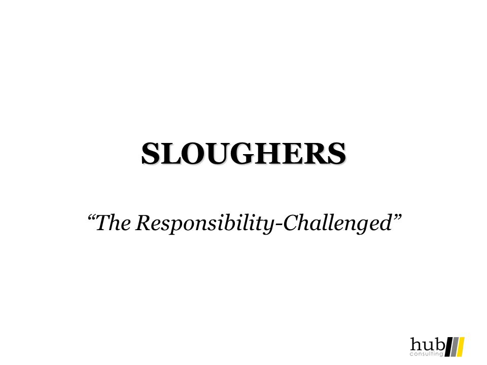 SLOUGHERS The Responsibility-Challenged