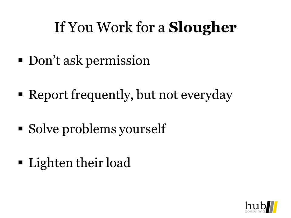 If You Work for a Slougher Dont ask permission Report frequently, but not everyday Solve problems yourself Lighten their load