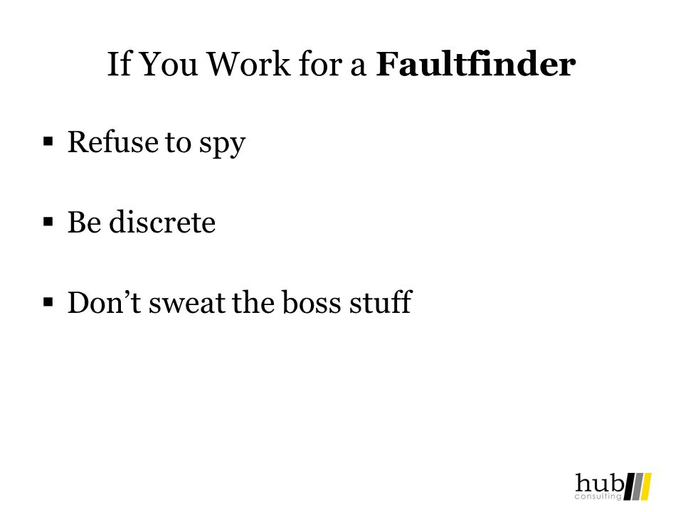If You Work for a Faultfinder Refuse to spy Be discrete Dont sweat the boss stuff