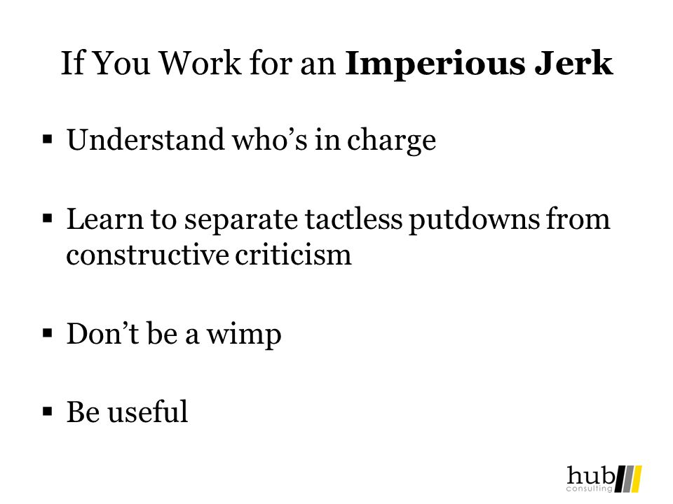 If You Work for an Imperious Jerk Understand whos in charge Learn to separate tactless putdowns from constructive criticism Dont be a wimp Be useful