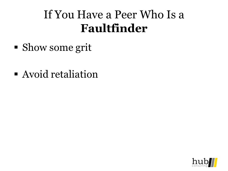 If You Have a Peer Who Is a Faultfinder Show some grit Avoid retaliation