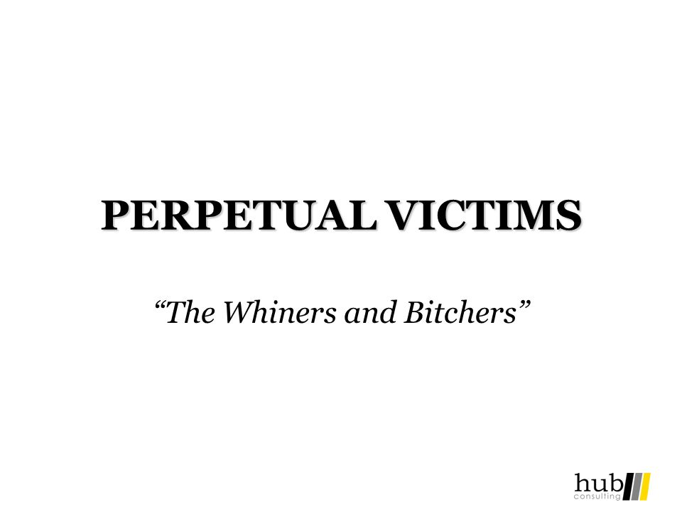 PERPETUAL VICTIMS The Whiners and Bitchers