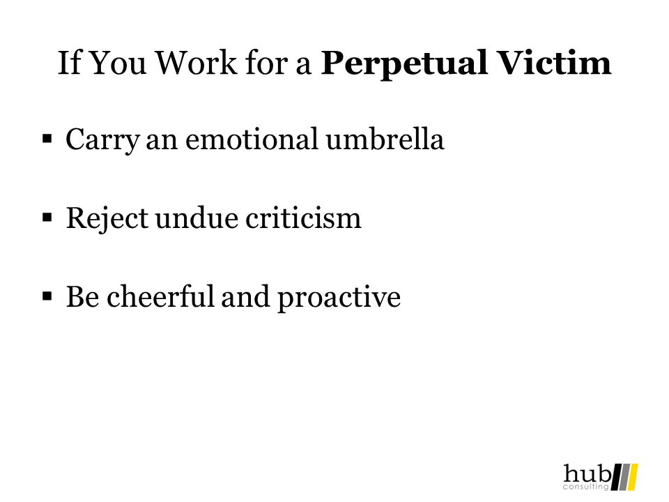 If You Work for a Perpetual Victim Carry an emotional umbrella Reject undue criticism Be cheerful and proactive