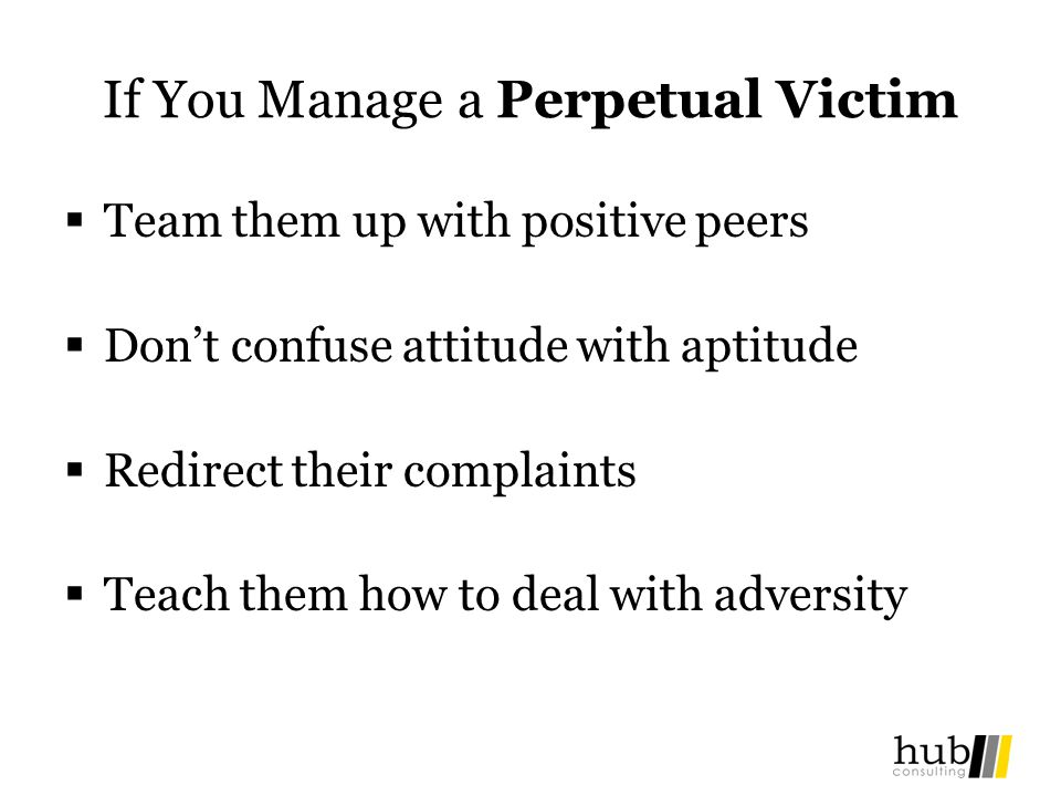 If You Manage a Perpetual Victim Team them up with positive peers Dont confuse attitude with aptitude Redirect their complaints Teach them how to deal with adversity