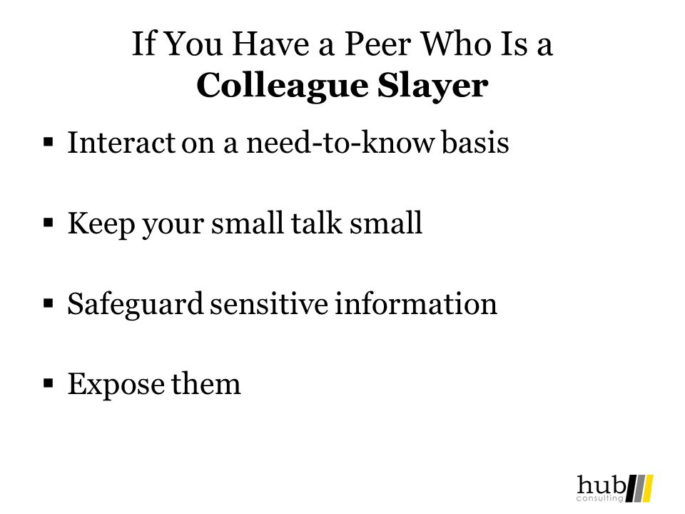 If You Have a Peer Who Is a Colleague Slayer Interact on a need-to-know basis Keep your small talk small Safeguard sensitive information Expose them