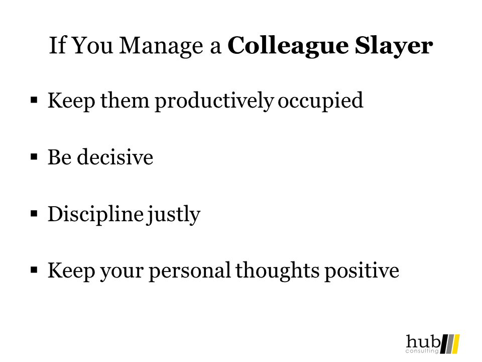 If You Manage a Colleague Slayer Keep them productively occupied Be decisive Discipline justly Keep your personal thoughts positive