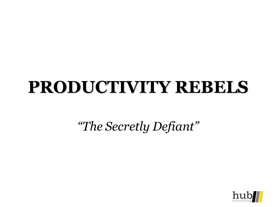 PRODUCTIVITY REBELS The Secretly Defiant