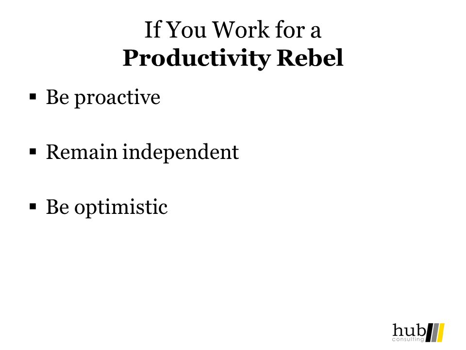 If You Work for a Productivity Rebel Be proactive Remain independent Be optimistic