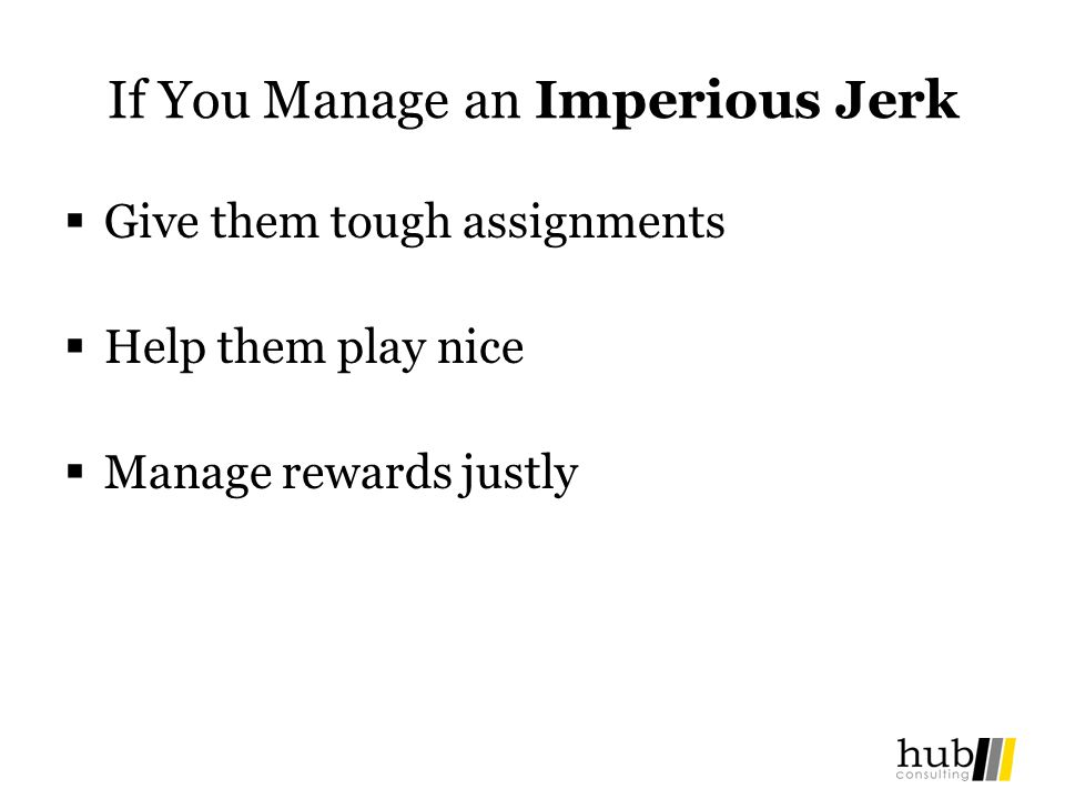 If You Manage an Imperious Jerk Give them tough assignments Help them play nice Manage rewards justly