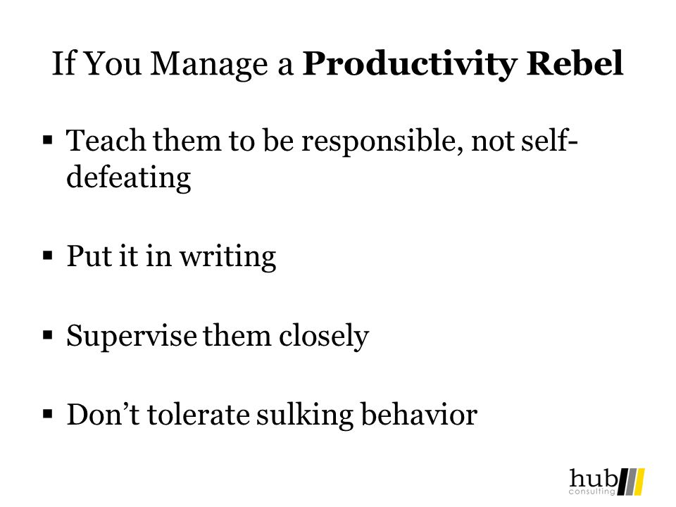 If You Manage a Productivity Rebel Teach them to be responsible, not self- defeating Put it in writing Supervise them closely Dont tolerate sulking behavior