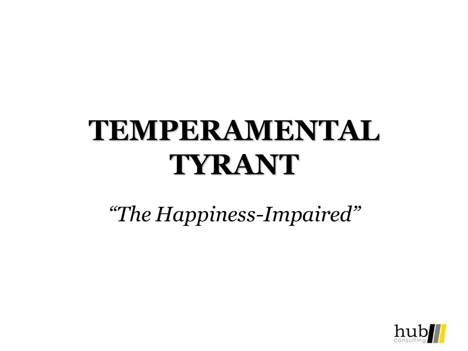 TEMPERAMENTAL TYRANT The Happiness-Impaired