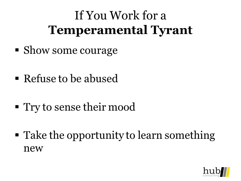 If You Work for a Temperamental Tyrant Show some courage Refuse to be abused Try to sense their mood Take the opportunity to learn something new