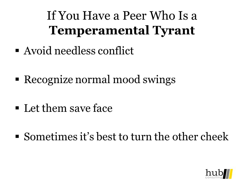 If You Have a Peer Who Is a Temperamental Tyrant Avoid needless conflict Recognize normal mood swings Let them save face Sometimes its best to turn th