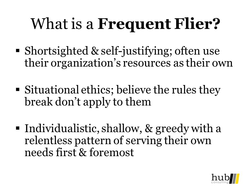 What is a Frequent Flier? Shortsighted & self-justifying; often use their organizations resources as their own Situational ethics; believe the rules t