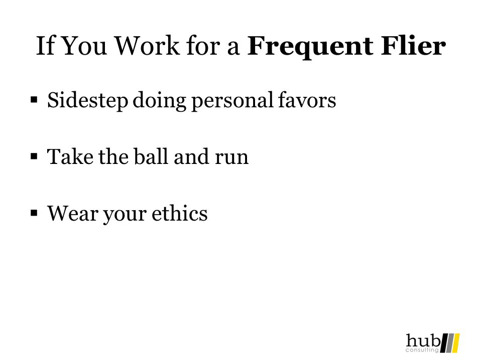 If You Work for a Frequent Flier Sidestep doing personal favors Take the ball and run Wear your ethics