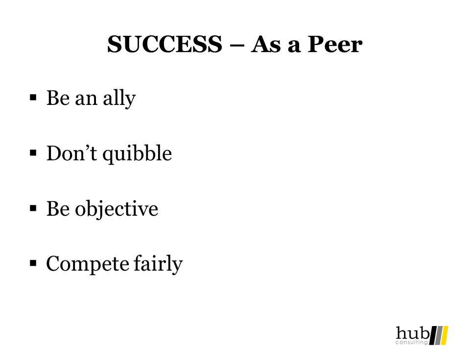 SUCCESS – As a Peer Be an ally Dont quibble Be objective Compete fairly