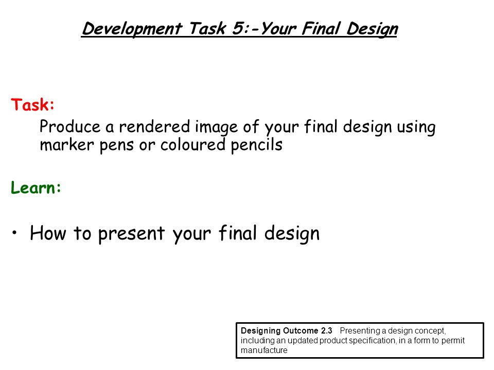 Development Task 5:-Your Final Design Task: Produce a rendered image of your final design using marker pens or coloured pencils Learn: How to present your final design Designing Outcome 2.3Presenting a design concept, including an updated product specification, in a form to permit manufacture