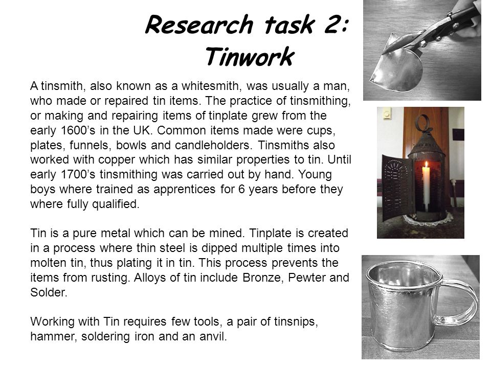 Research task 2: Tinwork A tinsmith, also known as a whitesmith, was usually a man, who made or repaired tin items.