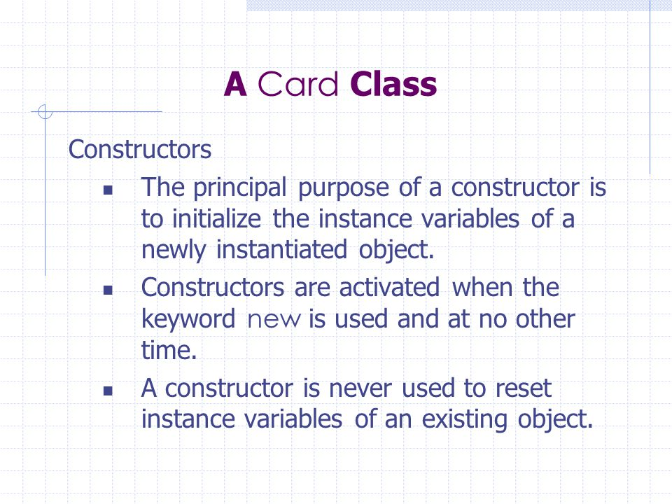 A Card Class Constructors The principal purpose of a constructor is to initialize the instance variables of a newly instantiated object. Constructors
