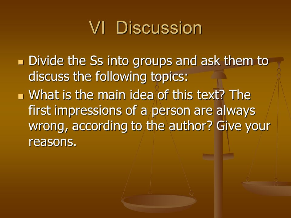 VI Discussion Divide the Ss into groups and ask them to discuss the following topics: Divide the Ss into groups and ask them to discuss the following topics: What is the main idea of this text.