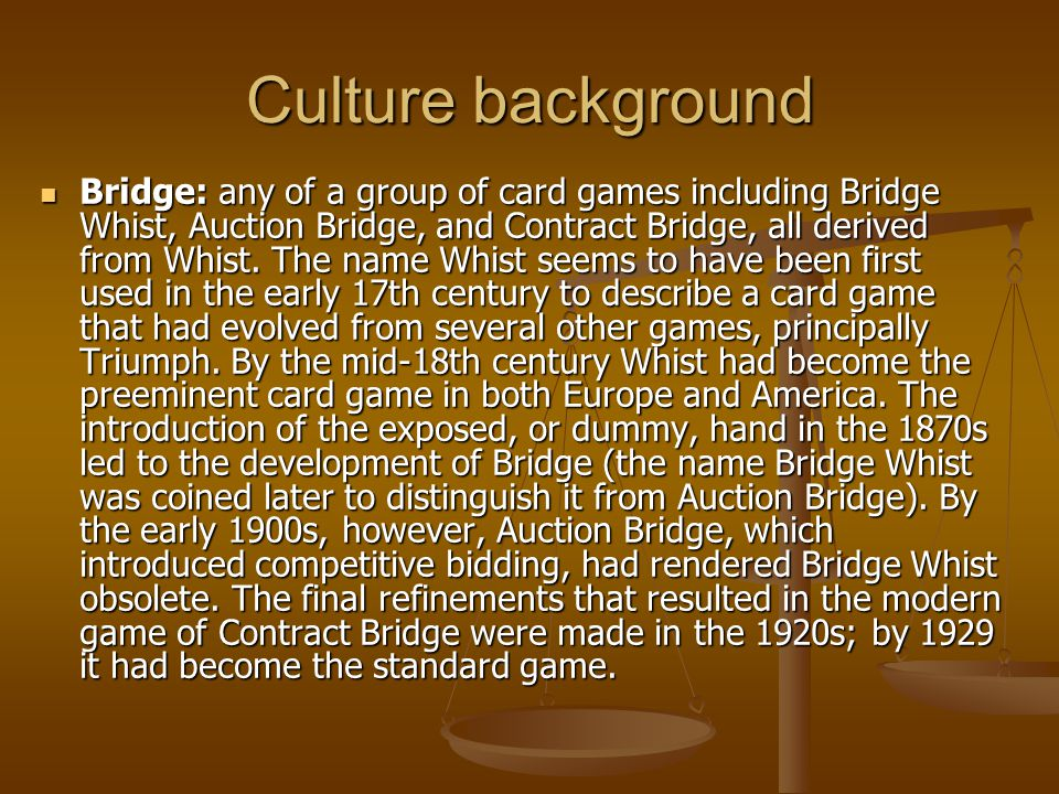Culture background Bridge: any of a group of card games including Bridge Whist, Auction Bridge, and Contract Bridge, all derived from Whist.