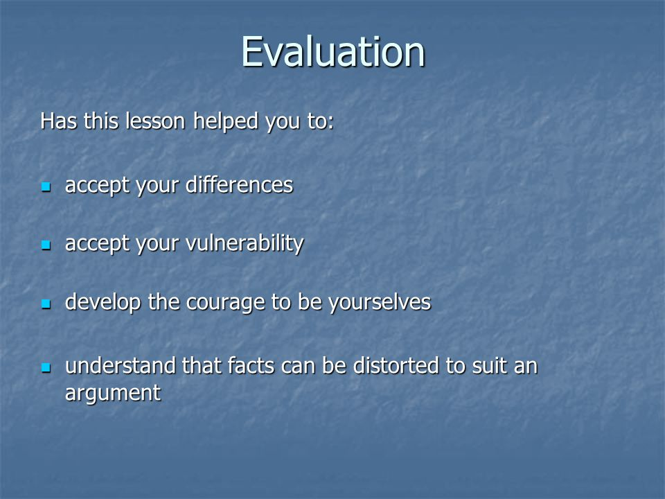 Evaluation Has this lesson helped you to: accept your differences accept your differences accept your vulnerability accept your vulnerability develop the courage to be yourselves develop the courage to be yourselves understand that facts can be distorted to suit an argument understand that facts can be distorted to suit an argument