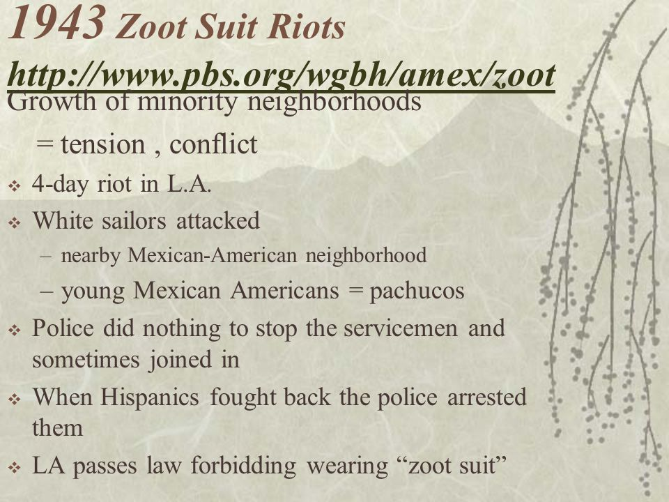 1943 Zoot Suit Riots http://www.pbs.org/wgbh/amex/zoot http://www.pbs.org/wgbh/amex/zoot Growth of minority neighborhoods = tension, conflict 4-day riot in L.A.