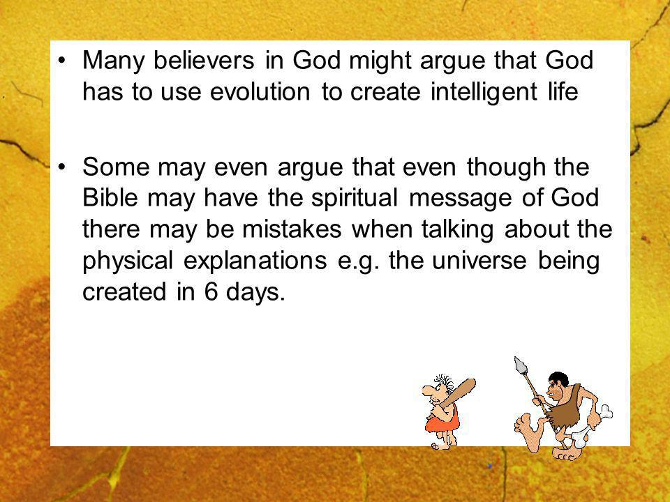 Many believers in God might argue that God has to use evolution to create intelligent life Some may even argue that even though the Bible may have the spiritual message of God there may be mistakes when talking about the physical explanations e.g.