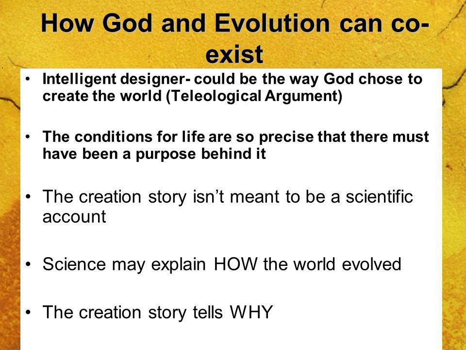 How God and Evolution can co- exist Intelligent designer- could be the way God chose to create the world (Teleological Argument) The conditions for life are so precise that there must have been a purpose behind it The creation story isnt meant to be a scientific account Science may explain HOW the world evolved The creation story tells WHY