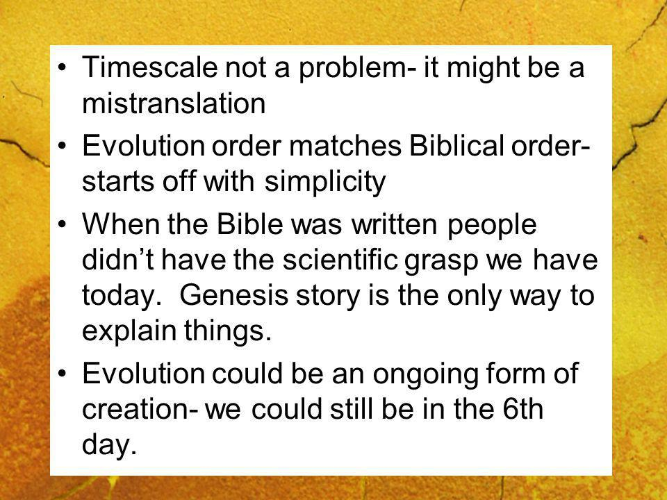Timescale not a problem- it might be a mistranslation Evolution order matches Biblical order- starts off with simplicity When the Bible was written people didnt have the scientific grasp we have today.
