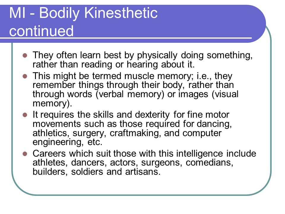 MI - Bodily Kinesthetic continued They often learn best by physically doing something, rather than reading or hearing about it. This might be termed m