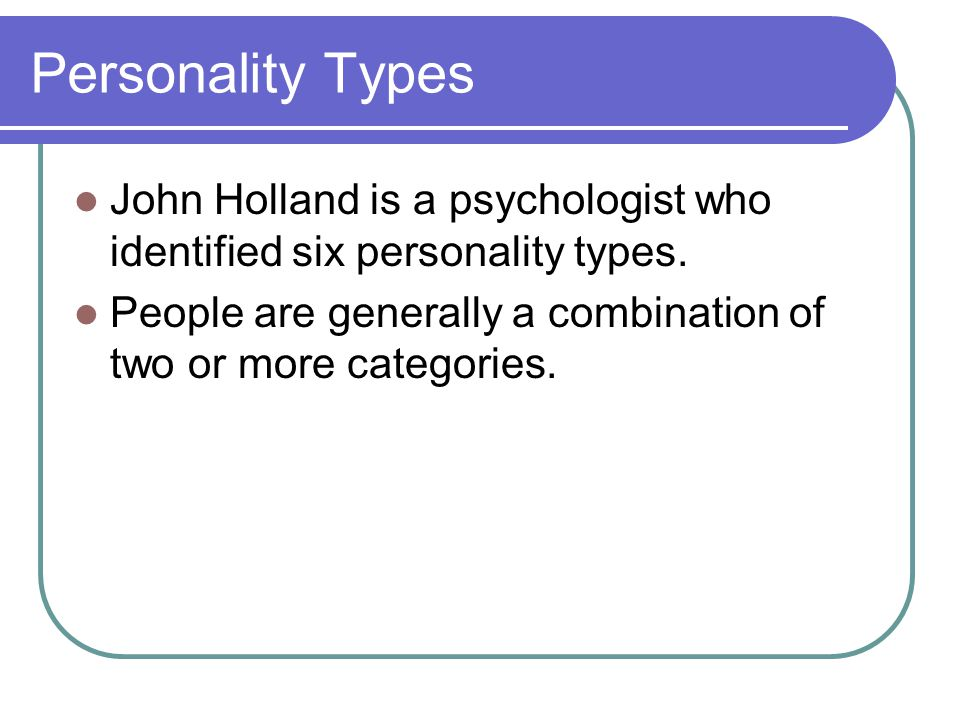 Personality Types John Holland is a psychologist who identified six personality types. People are generally a combination of two or more categories.