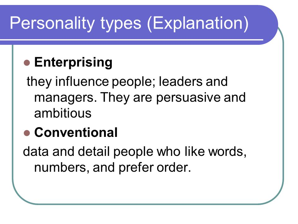 Personality types (Explanation) Enterprising they influence people; leaders and managers. They are persuasive and ambitious Conventional data and deta