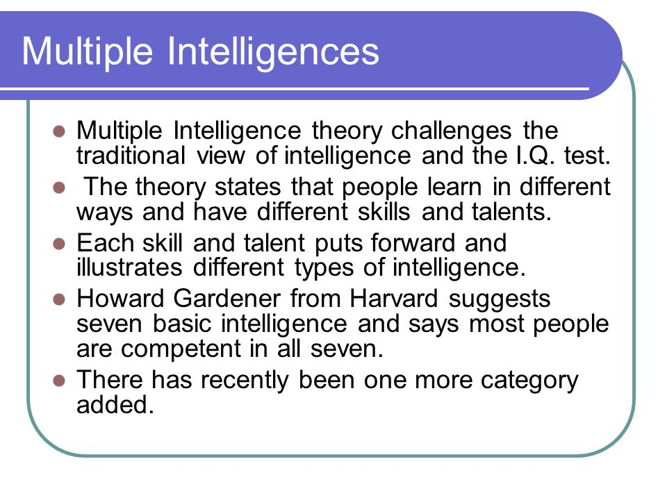 Multiple Intelligences Multiple Intelligence theory challenges the traditional view of intelligence and the I.Q. test. The theory states that people l